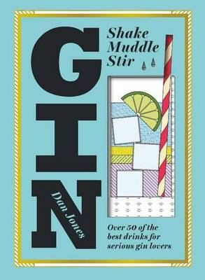Gin Shake, Muddle, Stir : Over 40 of the Best Cocktails for Serious Gin Lovers by Dan Jones