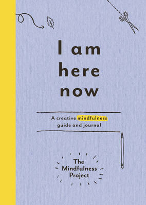 I am Here Now A Creative Mindfulness Guide and Journal by The Mindfulness Project