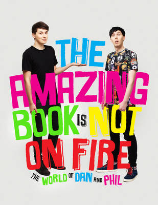 The Amazing Book is Not on Fire The World of Dan and Phil by Dan Howell, Phil Lester