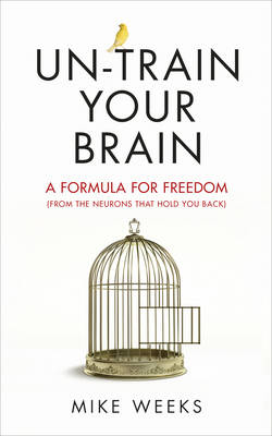 Un-Train Your Brain A Formula for Freedom (from the Neurons That Hold You Back) by Mike Weeks