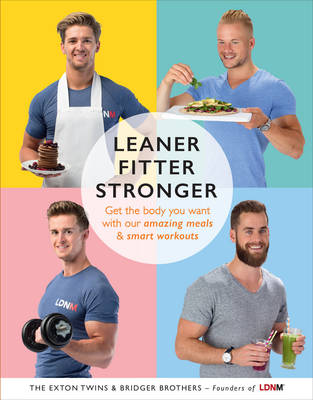 Leaner, Fitter, Stronger Get the Body You Want with Our Amazing Meals and Smart Workouts by Tom Exton, James Exton, Max Bridger, Lloyd Bridger