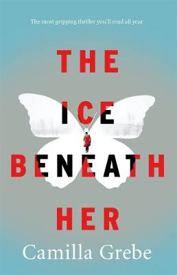 The Ice Beneath Her The Most Gripping Psychological Thriller You'll Read This Year by Camilla Grebe