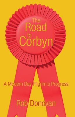 The Road to Corbyn A Modern Day Pilgrim's Progress by Rob Donovan