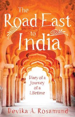 The Road East to India Diary of a Journey of a Lifetime by Devika A. Rosamund