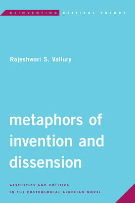 Metaphors of Invention and Dissension Aesthetics and Politics in the Postcolonial Algerian Novel by Rajeshwari S. Vallury