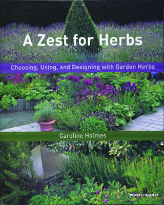 A Zest for Herbs Choosing, Using, and Designing with Garden Herbs by Caroline Holmes