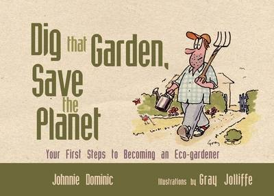 Dig That Garden, Save the Planet Your First Steps to Becoming an Eco-gardener by Johnnie Dominic