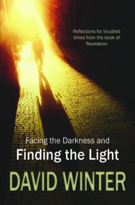Facing the Darkness and Finding the Light Reflections for Troubled Times from the Book of Revelation by David Winter