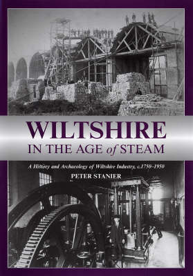 Wiltshire in the Age of Steam C 1750-1950 A History and Archaeology of Wiltshire Industry by Peter Stanier