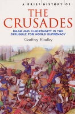 A Brief History of the Crusades Islam and Christianity in the Struggle for World Supremacy by Geoffrey Hindley