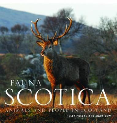Fauna Scotica Animals and People in Scotland by Mary Low, Polly Pullar