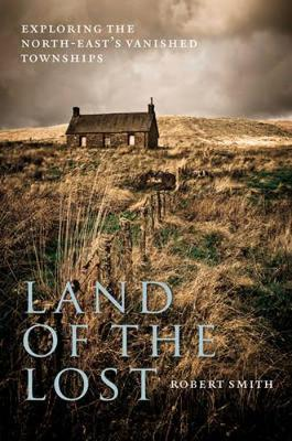 Land of the Lost Exploring the North-East's Vanished Townships by Robert Smith
