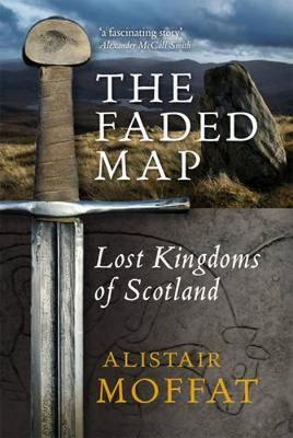 The Faded Map The Lost Kingdoms of Scotland by Alistair Moffat