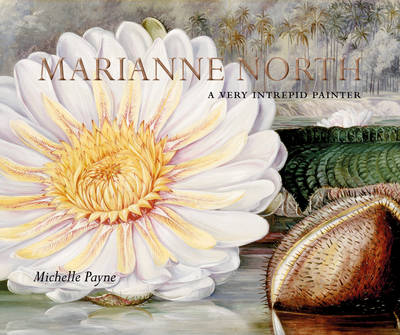 Marianne North A Very Intrepid Painter by Michelle Payne