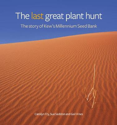 Last Great Plant Hunt, The The Story of Kew's Millennium Seed Bank by Sue Seddon, Carolyn Fry, Gail Vines