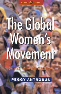 The Global Women's Movement Origins, Issues and Strategies by Peggy Antrobus