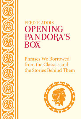 Opening Pandora's Box Phrases We Borrowed from the Classics and the Stories Behind Them by Ferdie Addis