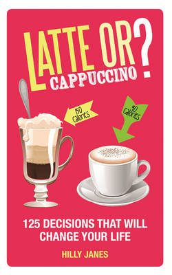 Latte or Cappuccino 125 Decisions That Will Change Your Life by Hilly Janes