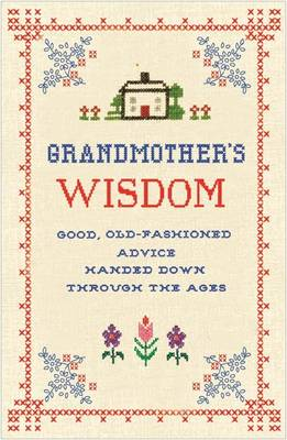 Grandmother's Wisdom Good, Old-Fashioned Advice Handed Down Through the Ages by Lee Faber