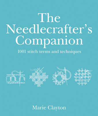 The Needlecrafters Companion: 1001 Stitch terms and techniques by Marie Clayton