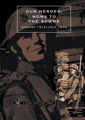 Our Heroes - Mons to the Somme, August 1914-July 1916 Photographs and Biographical Notes of Officers of Irish Regiments Who Fell in Action by Anon