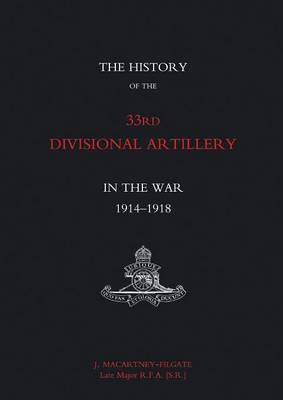 History of the 33rd Divisional Artillery in the War 1914-1918 by J Macartney-Filgate