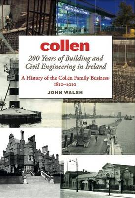 Collen 200 Years of Building and Civil Engineering in Ireland A History of the Collen Family Business, 1810-2010 by John Walsh