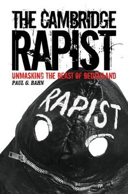 The Cambridge Rapist - Unmasking the Beast of Bedsitland by Paul G. Bahn