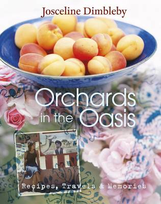 Orchards in the Oasis Travels, Food and Memories by Josceline Dimbleby
