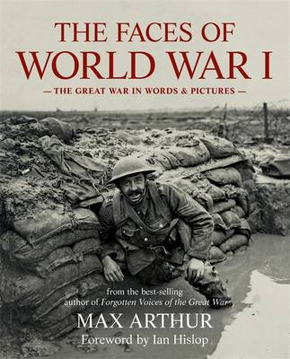 The Faces of World War I The Great War in Words & Pictures by Max Arthur