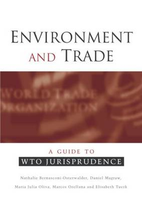 Environment and Trade A Guide to WTO Jurisprudence by Nathalie Bernasconi-Osterwalder, Daniel Magraw, Maria Julia Olivia, Marcus Orellana