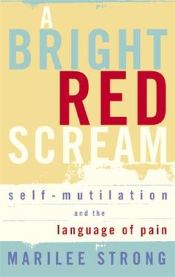 A Bright Red Scream Self-mutilation and the language of pain by Marilee Strong