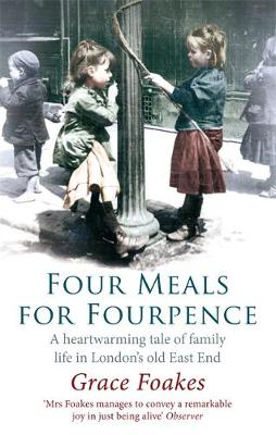 Four Meals For Fourpence A Heartwarming Tale of Family Life in London's old East End by Grace Foakes