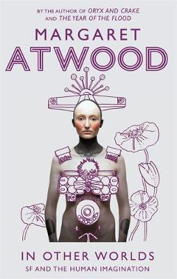 In Other Worlds SF and the Human Imagination by Margaret Atwood