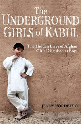 The Underground Girls of Kabul The Hidden Lives of Afghan Girls Disguised as Boys by Jenny Nordberg