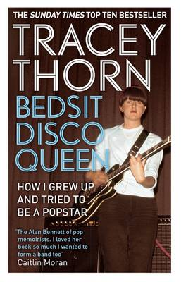 Bedsit Disco Queen How I Grew Up and Tried to be a Pop Star by Tracey Thorn