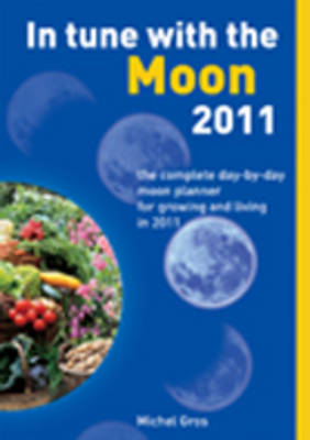 In Tune with the Moon The Complete Day-by-Day Moon Planner for Growing and Living in 2011 by Michel Gros