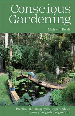 Conscious Gardening Practical and Metaphysical Expert Advice to Grow Your Garden Organically by Michael J. Roads