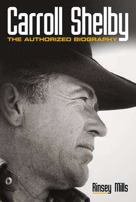 Carroll Shelby The Authorised Biography by Rinsey Mills