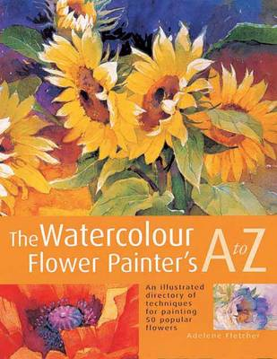 The Watercolour Flower Painter's A to Z An Illustrated Directory of Techniques for Painting 50 Popular Flowers by Adelene Fletcher