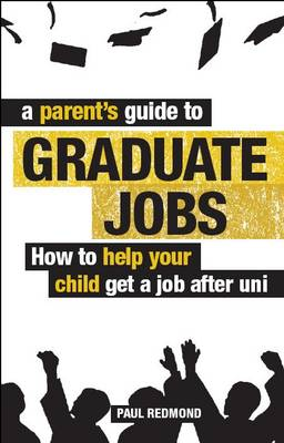 A Parent's Guide to Graduate Jobs How You Can Help Your Child Get a Job After Uni by Paul Redmond