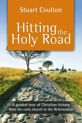 Hitting the Holy Road A Guided Tour of Christian History from the Early Church to the Reformation by Stuart Coulton