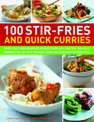 100 Stir-fries and Quick Curries Spicy and Aromatic Dishes from Asia and the Far East, Shown Step-by-step in More Than 300 Sizzling Photographs by Jenni Fleetwood