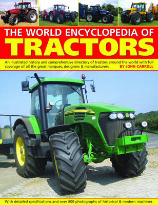 World Encyclopedia of Tractors and Farm Machinery An Illustrated History and Comprehensive Directory of Tractors Around the World with Full Coverage of All the Great Marques, Designers and Manufacture by John Carroll