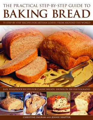 The Practical Step-by-step Guide to Baking Bread 70 Foolproof Recipes for Classic Breads, Shown in 350 Photographs by Christine Ingram, Jennie Shapter