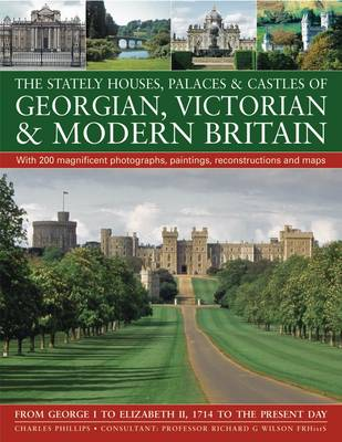The Stately Houses, Palaces and Castles of Georgian, Victorian and Modern Britain From George I to Elizabeth II, 1714 to the Present Day; with 200 Magnificent Photographs, Paintings, Reconstructions a by Charles Phillips, Richard G. Wilson