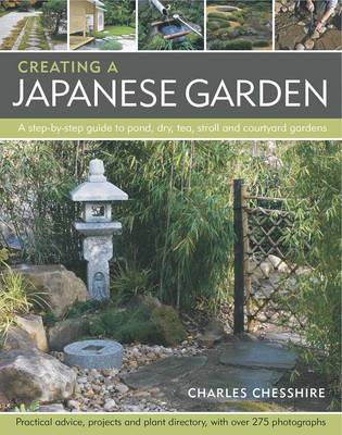Creating a Japanese Garden a Step-by-step Guide to Pond, Dry, Tea, Stroll and Courtyard Gardens : Practical Advice Projects and Plant Directory with Over 250 Photographs by Charles Chesshire