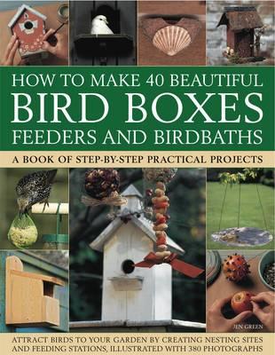 How to Make 40 Beautiful Bird Boxes, Feeders and Birdbaths by Jen Green
