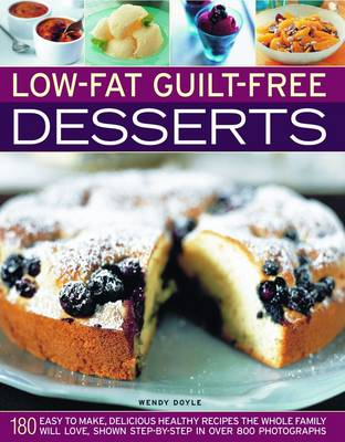 Low-fat Guilt-free Desserts 180 Easy to Make Delicious Healthy Recipes the Whole Family Will Love Shown Step by Step in Over 800 Photographs by Wendy Doyle