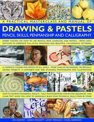 A Practical Masterclass and Manual of Drawing and Pastels, Pencil Skills, Penmanship and Calligraphy Expert Tuition on How to Use Pencils, Pens, Charcoal and Pastels - from Lively Sketches to Impressi by Ian Sidaway, Sarah Hoggett, Janet Mehigan